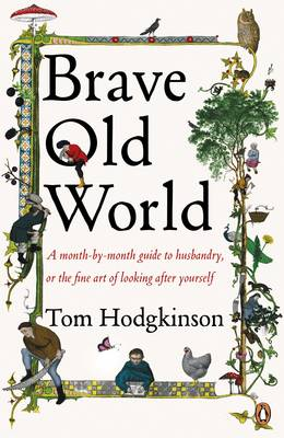 Brave Old World A Month-by-Month Guide to Husbandry, or the Fine Art of Looking After Yourself by Tom Hodgkinson