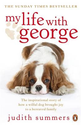 My Life with George The Inspirational Story of How a Wilful Dog Brought Joy to a Bereaved Family by Judith Summers