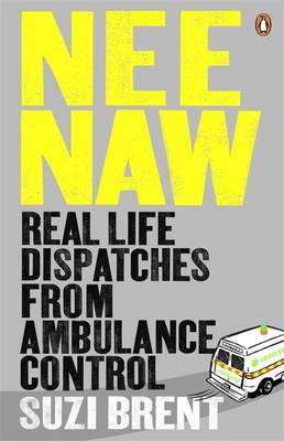 Nee Naw Real Life Dispatches From Ambulance Control by Suzi Brent