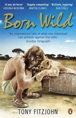 Born Wild The Extraordinary Story of One Man's Passion for Lions and for Africa. by Tony Fitzjohn
