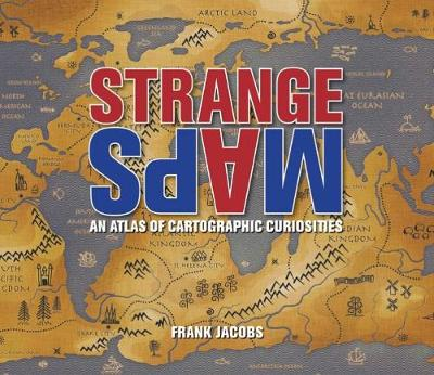 Strange Maps An Atlas of Cartographic Curiosities by Frank Jacobs