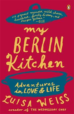 My Berlin Kitchen A Love Story (with Recipes) by Luisa Weiss