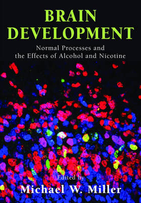 Brain Development Normal Processes and the Effects of Alcohol and Nicotine by Michael W. (Professor and Chair, Department of Neuroscience & Physiology, SUNY-Upstate Medical University, Syracuse) Miller