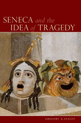 Seneca and the Idea of Tragedy by Gregory A. (Associate Professor of Classics, University of Maryland, College Park) Staley