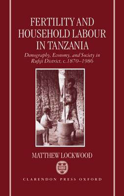 Fertility and Household Labour in Tanzania Demography, Economy and Society in Rufiji District, c.1870-1986 by Matthew Lockwood