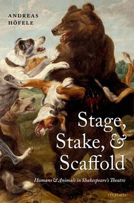 Stage, Stake, and Scaffold Humans and Animals in Shakespeare's Theatre by Andreas Hofele