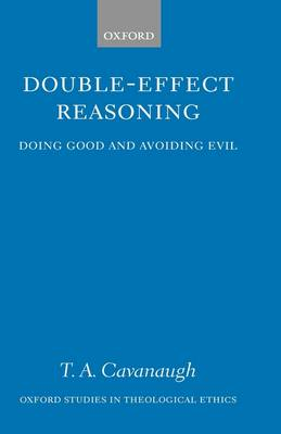 Double-Effect Reasoning Doing Good and Avoiding Evil by T.A. Cavanaugh