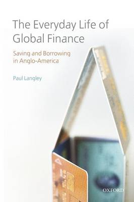 The Everyday Life of Global Finance Saving and Borrowing in Anglo-America by Paul Langley