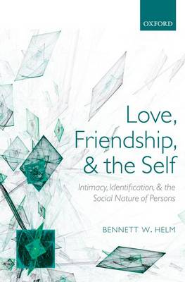Love, Friendship, and the Self Intimacy, Identification, and the Social Nature of Persons by Bennett W. Helm