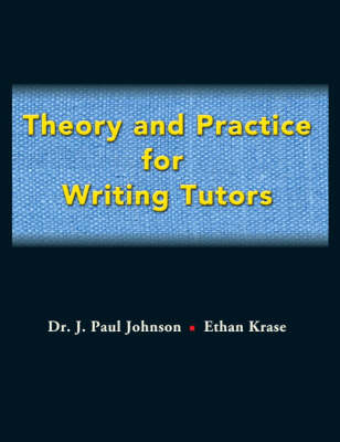 Theory and Practice for Writing Tutors by J.Paul Johnson, Ethan Krase
