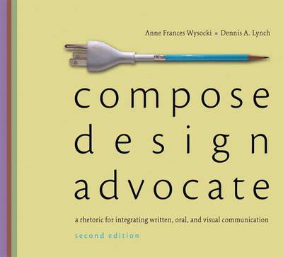 Compose, Design, Advocate by Anne Frances Wysocki, Dennis A. Lynch