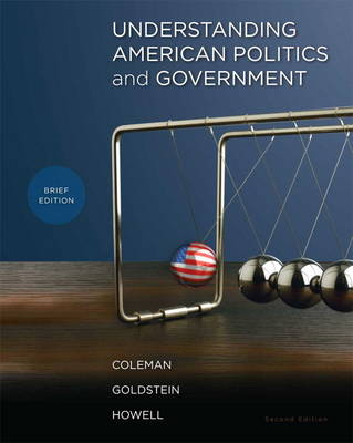 Understanding American Politics and Government, Brief Edition by John J. Coleman, Kenneth M. Goldstein, William G. Howell