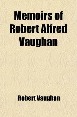 Memoirs of Robert Alfred Vaughan by Robert Vaughan