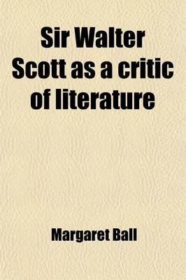 Sir Walter Scott as a Critic of Literature Volume 14 by Margaret Ball