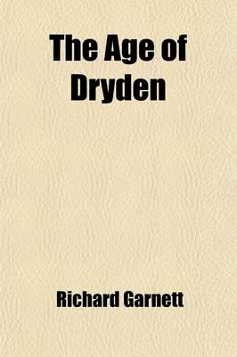 The Age of Dryden by Dr Richard,   LL. LL. (Richard Garnett is a Professor of Law at the University of Melbourne) Garnett