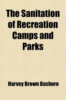 The Sanitation of Recreation Camps and Parks by Harvey Brown Bashore