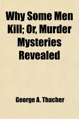 Why Some Men Kill; Or, Murder Mysteries Revealed by George A Thacher