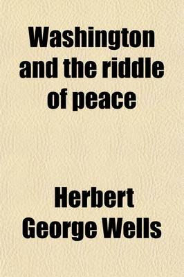 Washington and the Riddle of Peace by H G Wells