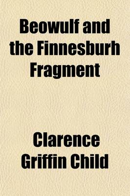 Beowulf and the Finnesburh Fragment by Clarence Griffin Child
