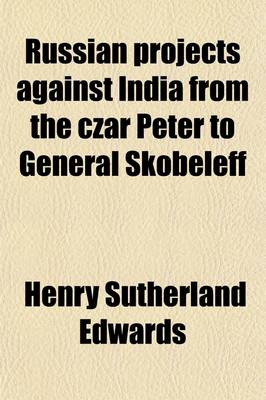 Russian Projects Against India from the Czar Peter to General Skobeleff by Henry Sutherland Edwards