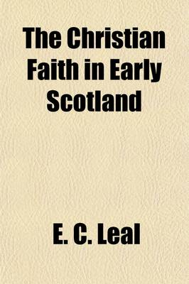 The Christian Faith in Early Scotland by E C Leal