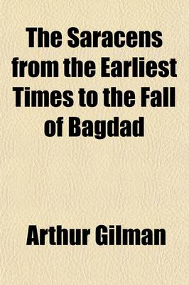The Story of the Saracens from the Earliest Times to the Fall of Bagdad by Arthur Gilman