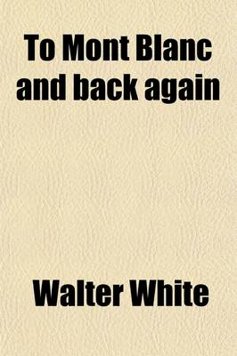 To Mont Blanc and Back Again by Walter White