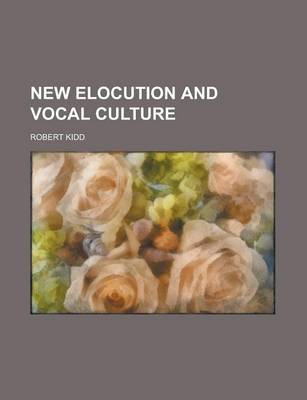 New Elocution and Vocal Culture by Robert Kidd