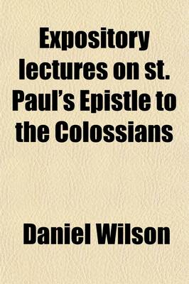Expository Lectures on St. Paul's Epistle to the Colossians by Professor Daniel, Sir (Max-Planck-Institute of Molecular Genetics, Berlin, Germany) Wilson
