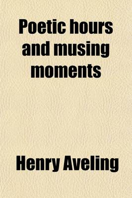 Poetic Hours and Musing Moments by Henry Aveling