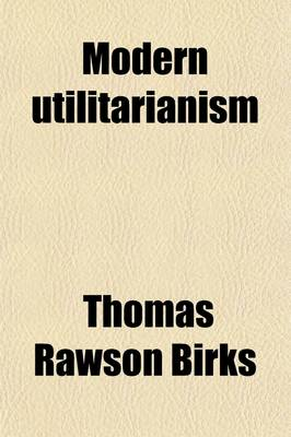 Modern Utilitarianism; Or, the Systems of Paley, Bentham, and Mill Examined and Compared by Thomas Rawson Birks