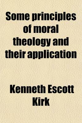 Some Principles of Moral Theology and Their Application by Kenneth Escott Kirk