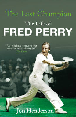 The Last Champion The Life of Fred Perry by Jon Henderson