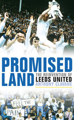 Promised Land The Reinvention of Leeds United by Anthony Clavane