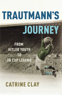 Trautmann's Journey: From Hitler Youth to FA Cup Legend by Catrine Clay