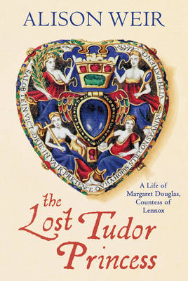 The Lost Tudor Princess A Life of Margaret Douglas, Countess of Lennox by Alison Weir