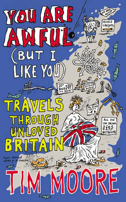 You are Awful (but I Like You) Travels Around Unloved Britain by Tim Moore