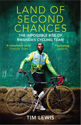 Land of Second Chances The Impossible Rise of Rwanda's Cycling Team by Tim Lewis