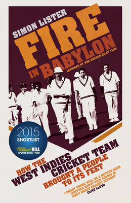 Fire in Babylon How the West Indies Cricket Team Brought a People to its Feet by Simon Lister