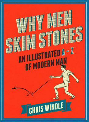 Why Men Skim Stones An Illustrated A-Z of Modern Man by Chris Windle