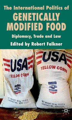 The International Politics of Genetically Modified Food Diplomacy, Trade and Law by Robert Falkner