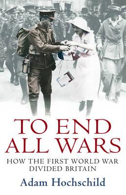 To End All Wars How the First World War Divided Britain by Adam Hochschild
