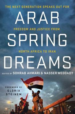 Arab Spring Dreams: The Next Generation Speaks Out for Freedom and Justice from North Africa to Iran by Nasser Weddady and Sohrab Ahmari