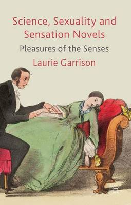 Science, Sexuality and Sensation Novels Pleasures of the Senses by Laurie Garrison
