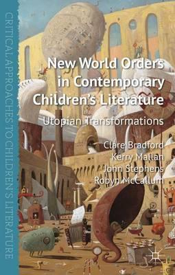 New World Orders in Contemporary Children's Literature Utopian Transformations by Clare Bradford, Robyn McCallum, Kerry Mallan, John Stephens