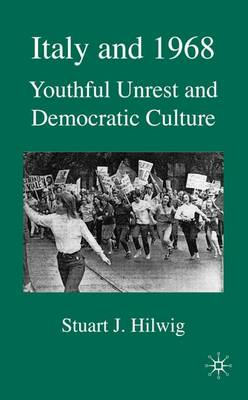 Italy and 1968 Youthful Unrest and Democratic Culture by Stuart J. Hilwig