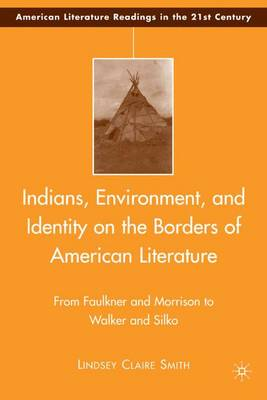 Indians, Environment, and Identity on the Borders of American Literature From Faulkner and Morrison to Walker and Silko by Lindsey Claire Smith