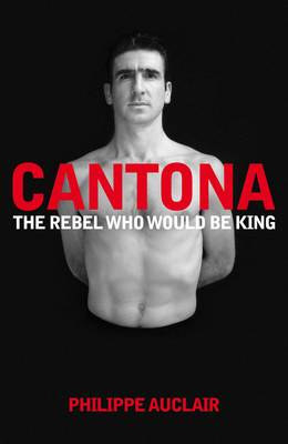 Cantona - The Rebel Who Would Be King by Philippe Auclair