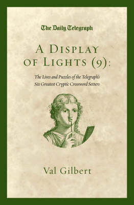 A Display of Lights (9) The Lives and Puzzles of The Telegraph 's Six Greatest Cryptic Crossword Setters by Val Gilbert, Telegraph Group Limited
