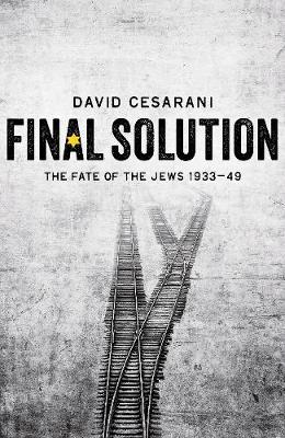 Final Solution The Fate of the Jews 1933-1949 by David Cesarani